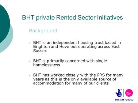 BHT private Rented Sector Initiatives Background BHT is an independent housing trust based in Brighton and Hove but operating across East Sussex BHT is.