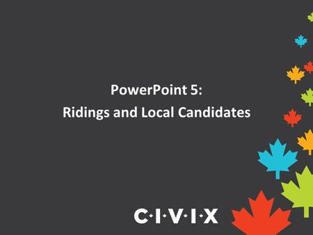 PowerPoint 5: Ridings and Local Candidates. What is a riding? A riding, also known as an electoral district or constituency, is a geographical area represented.