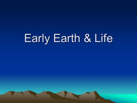 Early Earth & Life. Age of the Earth Earth is 4 – 5 billion years old (using radioactive dating and core sampling) Formation of the planet Collisions.