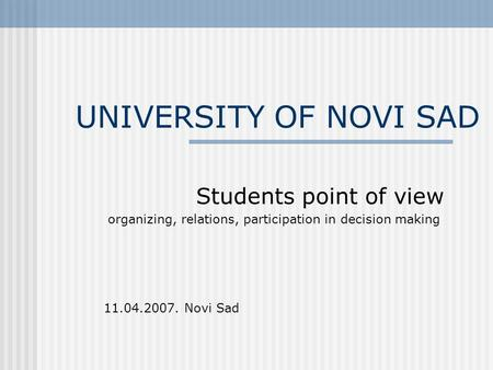 UNIVERSITY OF NOVI SAD Students point of view organizing, relations, participation in decision making 11.04.2007. Novi Sad.