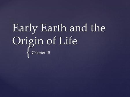 { Early Earth and the Origin of Life Chapter 15.  The Earth formed 4.6 billion years ago  Earliest evidence for life on Earth  Comes from 3.5 billion-year-old.