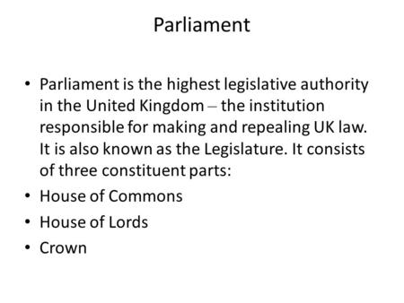 Parliament Parliament is the highest legislative authority in the United Kingdom – the institution responsible for making and repealing UK law. It is also.