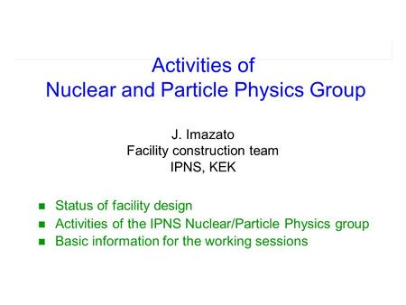 Status of facility design Activities of the IPNS Nuclear/Particle Physics group Basic information for the working sessions Activities of Nuclear and Particle.
