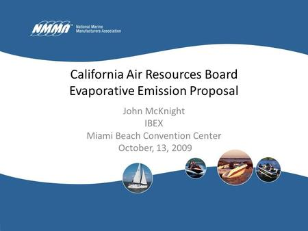 California Air Resources Board Evaporative Emission Proposal John McKnight IBEX Miami Beach Convention Center October, 13, 2009.