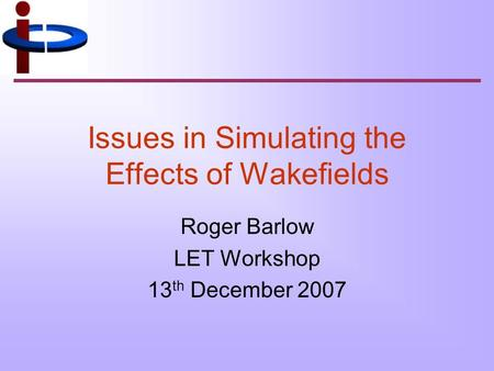 Issues in Simulating the Effects of Wakefields Roger Barlow LET Workshop 13 th December 2007.