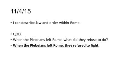 11/4/15 I can describe law and order within Rome. QOD When the Plebeians left Rome, what did they refuse to do? When the Plebeians left Rome, they refused.