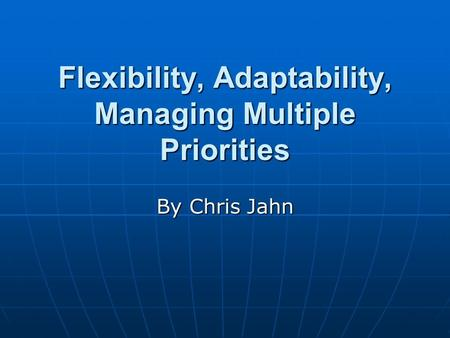 Flexibility, Adaptability, Managing Multiple Priorities By Chris Jahn.