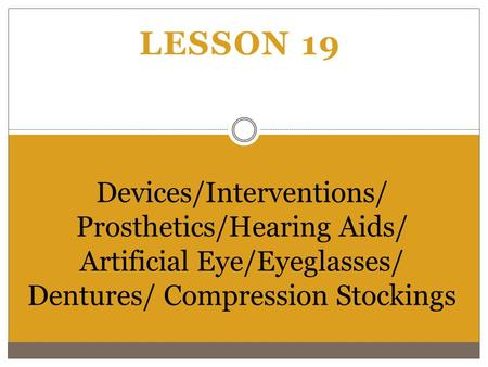 Lesson 19 Devices/Interventions/ Prosthetics/Hearing Aids/ Artificial Eye/Eyeglasses/ Dentures/ Compression Stockings.