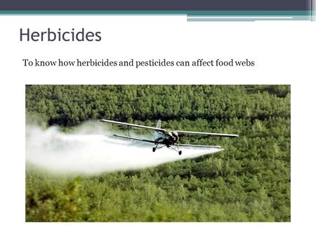 Herbicides To know how herbicides and pesticides can affect food webs.