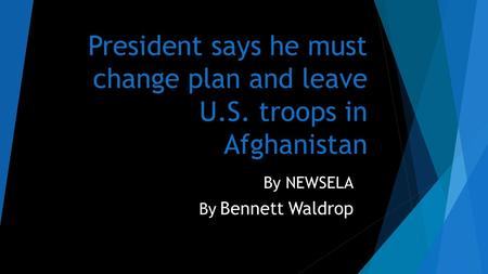 President says he must change plan and leave U.S. troops in Afghanistan By NEWSELA By Bennett Waldrop.