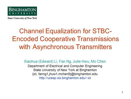 1 Channel Equalization for STBC- Encoded Cooperative Transmissions with Asynchronous Transmitters Xiaohua (Edward) Li, Fan Ng, Juite Hwu, Mo Chen Department.