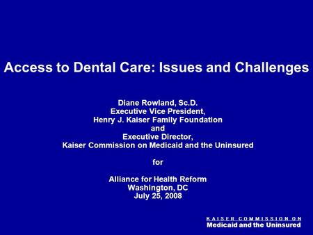 K A I S E R C O M M I S S I O N O N Medicaid and the Uninsured Figure 0 Access to Dental Care: Issues and Challenges Diane Rowland, Sc.D. Executive Vice.
