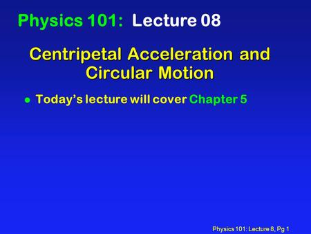 Physics 101: Lecture 8, Pg 1 Centripetal Acceleration and Circular Motion Physics 101: Lecture 08 l Today's lecture will cover Chapter 5.