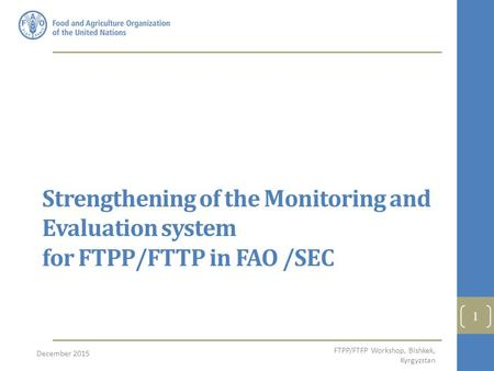 27/04/2017 Strengthening of the Monitoring and Evaluation system for FTPP/FTTP in FAO /SEC December 2015 FTPP/FTFP Workshop, Bishkek, Kyrgyzstan.