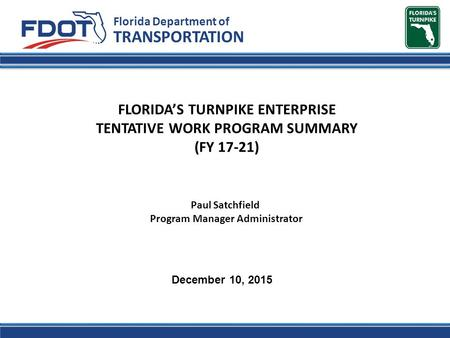 FLORIDA'S TURNPIKE ENTERPRISE TENTATIVE WORK PROGRAM SUMMARY (FY 17-21) Florida Department of TRANSPORTATION December 10, 2015 Paul Satchfield Program.
