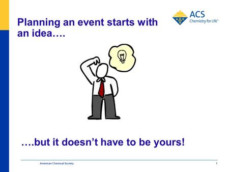 Planning an event starts with an idea…. American Chemical Society 1 ….but it doesn't have to be yours!