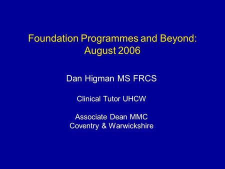 Foundation Programmes and Beyond: August 2006 Dan Higman MS FRCS Clinical Tutor UHCW Associate Dean MMC Coventry & Warwickshire.