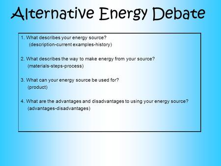 Alternative Energy Debate 1.What describes your energy source? (description-current examples-history) 2. What describes the way to make energy from your.