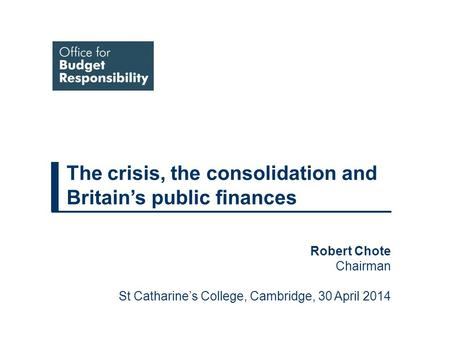 The crisis, the consolidation and Britain's public finances Robert Chote Chairman St Catharine's College, Cambridge, 30 April 2014.