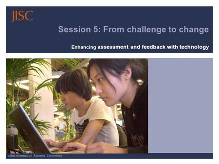 Joint Information Systems Committee Session 5: From challenge to change Enhancing assessment and feedback with technology.