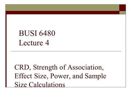 CRD, Strength of Association, Effect Size, Power, and Sample Size Calculations BUSI 6480 Lecture 4.