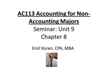 AC113 Accounting for Non- Accounting Majors Seminar: Unit 9 Chapter 8 Emil Koren, CPA, MBA.