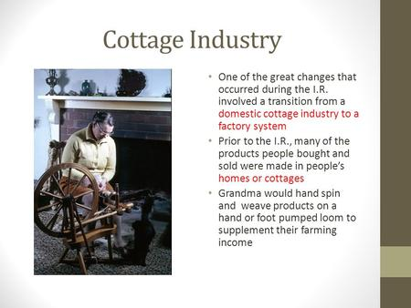 Cottage Industry One of the great changes that occurred during the I.R. involved a transition from a domestic cottage industry to a factory system Prior.