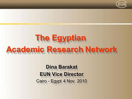 The Egyptian Academic Research Network Dina Barakat EUN Vice Director Cairo - Egypt 4 Nov. 2010 The Egyptian Academic Research Network Dina Barakat EUN.