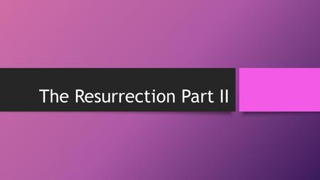 The Resurrection Part II. Review from Part I Believer, Non-Believer, Skeptic Focus on the Resurrection, not side issues. Why? – Great Commission, Centrality.