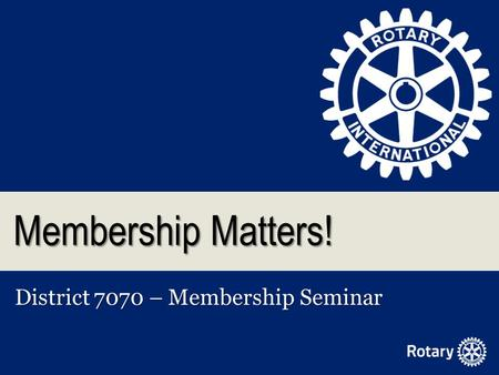 Membership Matters! District 7070 – Membership Seminar.
