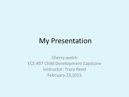 My Presentation Cherry welch ECE 497 Child Development Capstone Instructor: Tracy Reed February 23,2015.