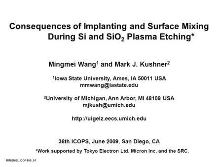 Consequences of Implanting and Surface Mixing During Si and SiO 2 Plasma Etching* Mingmei Wang 1 and Mark J. Kushner 2 1 Iowa State University, Ames, IA.