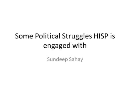 Some Political Struggles HISP is engaged with Sundeep Sahay.