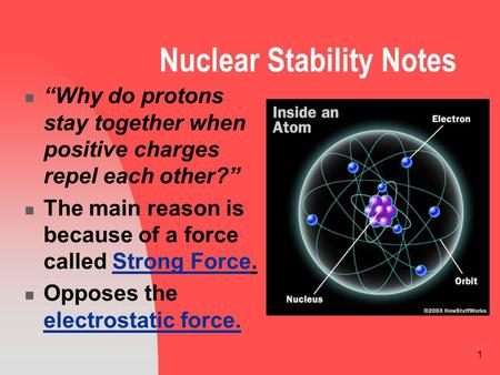 "1 Nuclear Stability Notes ""Why do protons stay together when positive charges repel each other?"" The main reason is because of a force called Strong Force."