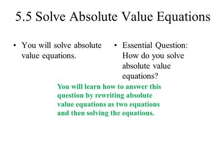 5.5 Solve Absolute Value Equations You will solve absolute value equations. Essential Question: How do you solve absolute value equations? You will learn.