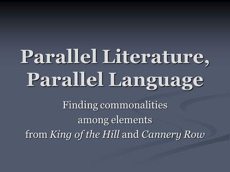 Parallel Literature, Parallel Language Finding commonalities among elements from King of the Hill and Cannery Row.