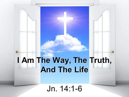 I Am The Way, The Truth, And The Life Jn. 14:1-6.