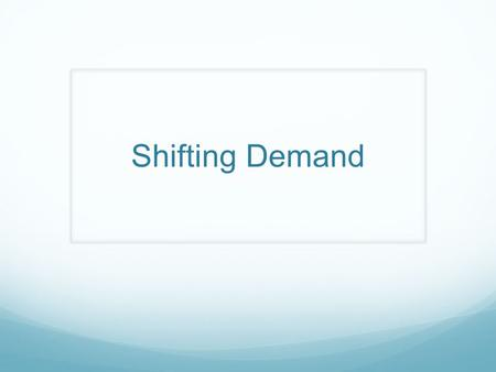 Shifting Demand. Demand Increases  Demand Curve shifts right Demand Decreases  Curve shifts left.