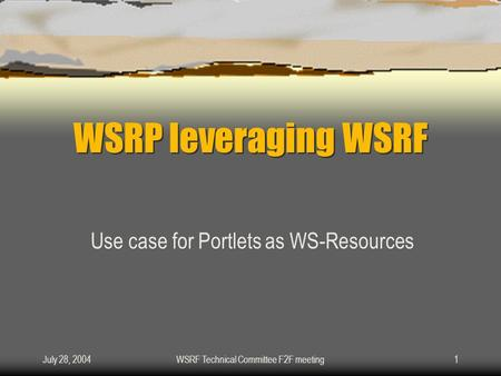 July 28, 2004WSRF Technical Committee F2F meeting1 WSRP leveraging WSRF Use case for Portlets as WS-Resources.