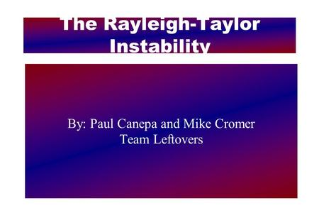 The Rayleigh-Taylor Instability By: Paul Canepa and Mike Cromer Team Leftovers.