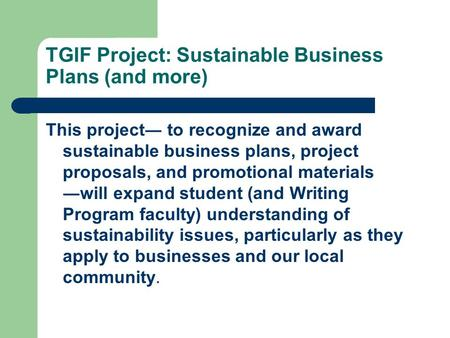 TGIF Project: Sustainable Business Plans (and more) This project― to recognize and award sustainable business plans, project proposals, and promotional.