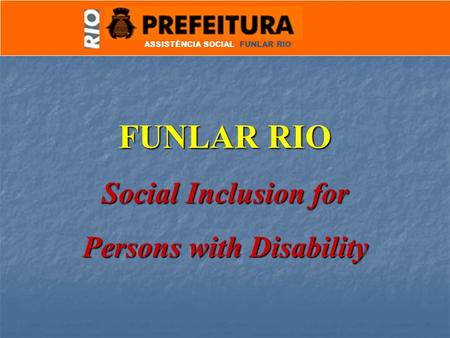 ASSISTÊNCIA SOCIAL FUNLAR RIO FUNLAR RIO Social Inclusion for Persons with Disability.