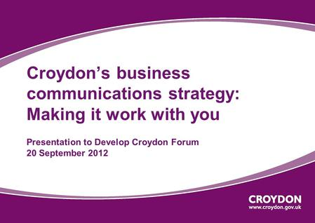 Croydon's business communications strategy: Making it work with you Presentation to Develop Croydon Forum 20 September 2012.