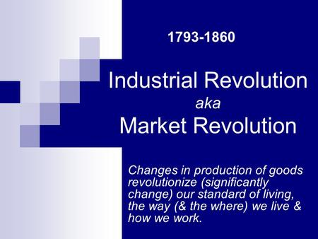 Industrial Revolution aka Market Revolution Changes in production of goods revolutionize (significantly change) our standard of living, the way (& the.