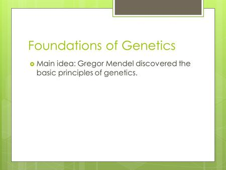 Foundations of Genetics  Main idea: Gregor Mendel discovered the basic principles of genetics.