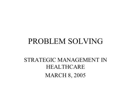 PROBLEM SOLVING STRATEGIC MANAGEMENT IN HEALTHCARE MARCH 8, 2005.