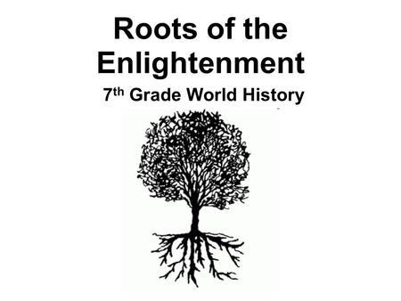 Roots of the Enlightenment 7 th Grade World History.