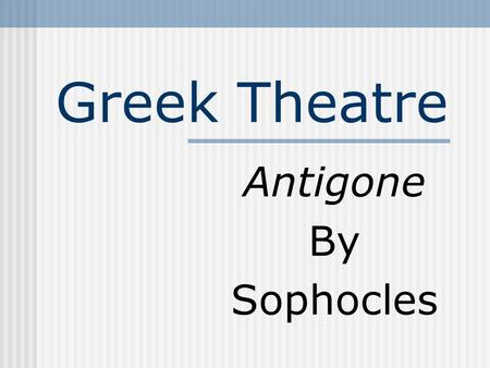 Greek Theatre Antigone By Sophocles Athens: 5 th Century B.C. Four Playwrights: Aeschylus, Sophocles, Euripides, and Aristophanes. Blend of myth, legend,