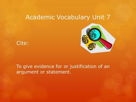 Academic Vocabulary Unit 7 Cite: To give evidence for or justification of an argument or statement.