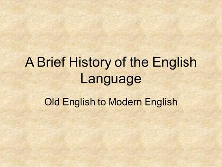 A Brief History of the English Language Old English to Modern English.